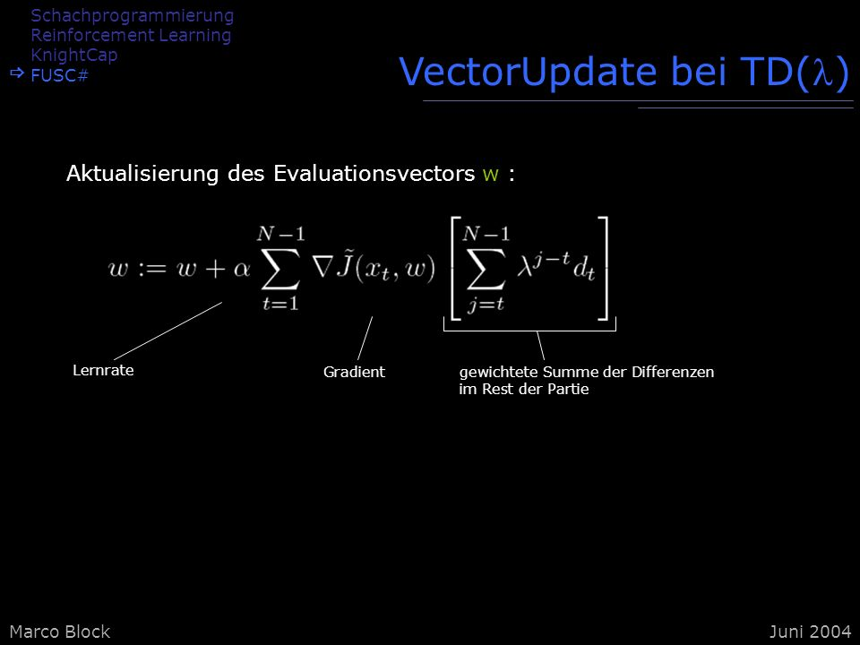 Marco BlockJuni 2004 VectorUpdate bei TD() Aktualisierung des Evaluationsvectors w : Lernrate Gradientgewichtete Summe der Differenzen im Rest der Par