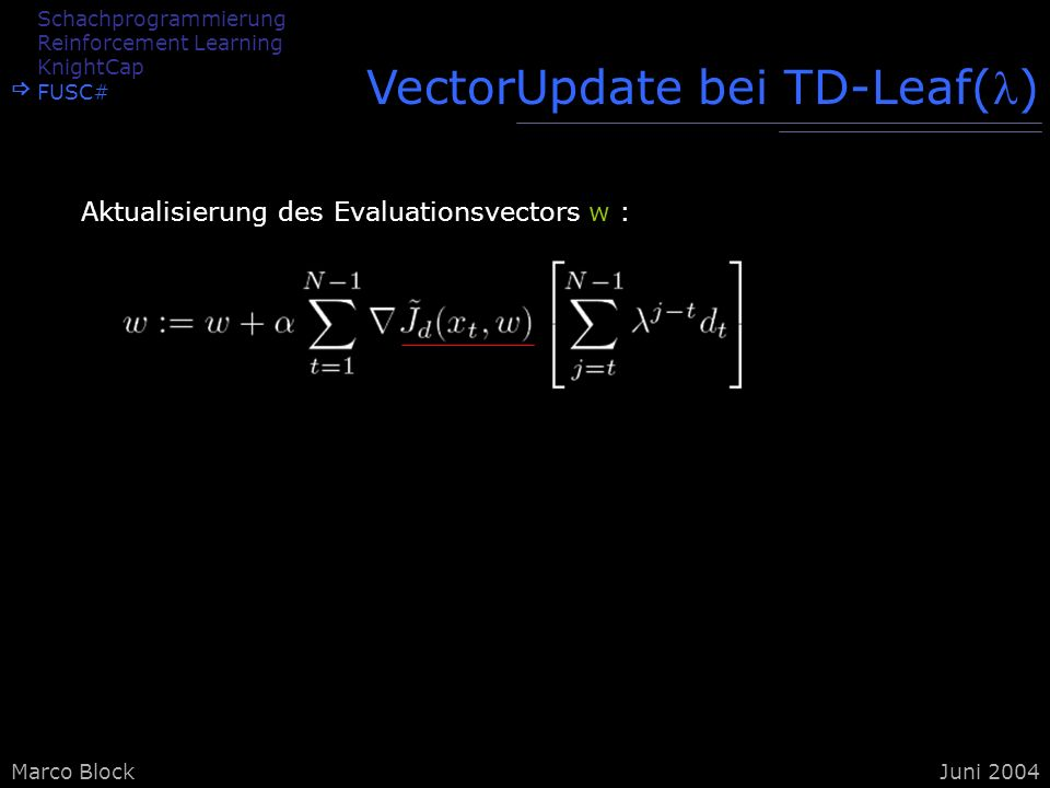 Marco BlockJuni 2004 VectorUpdate bei TD-Leaf() Aktualisierung des Evaluationsvectors w : Schachprogrammierung Reinforcement Learning KnightCap FUSC#