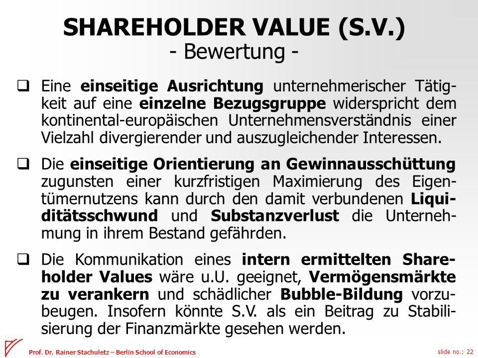 slide no.: 22 Prof. Dr. Rainer Stachuletz – Berlin School of Economics SHAREHOLDER VALUE (S.V.) - Bewertung - Eine einseitige Ausrichtung unternehmeri