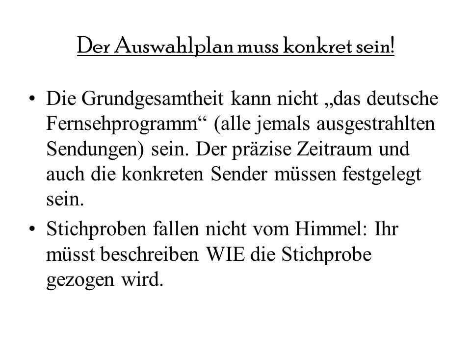 Der Auswahlplan muss konkret sein! Die Grundgesamtheit kann nicht das deutsche Fernsehprogramm (alle jemals ausgestrahlten Sendungen) sein. Der präzis