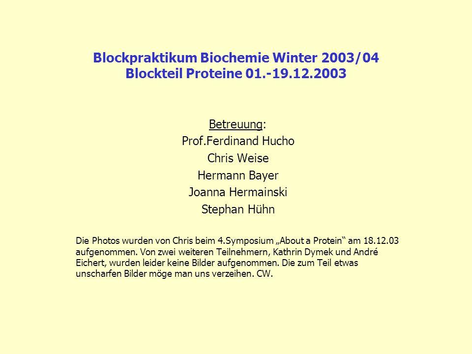 Blockpraktikum Biochemie Winter 2003/04 Blockteil Proteine 01.-19.12.2003 Betreuung: Prof.Ferdinand Hucho Chris Weise Hermann Bayer Joanna Hermainski
