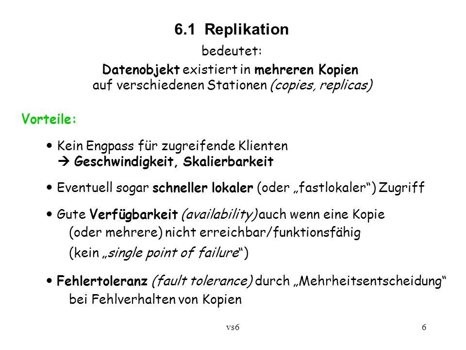 vs66 6.1 Replikation bedeutet: Datenobjekt existiert in mehreren Kopien auf verschiedenen Stationen (copies, replicas) Vorteile: Kein Engpass für zugreifende Klienten Geschwindigkeit, Skalierbarkeit Eventuell sogar schneller lokaler (oder fastlokaler) Zugriff Gute Verfügbarkeit (availability) auch wenn eine Kopie (oder mehrere) nicht erreichbar/funktionsfähig (kein single point of failure) Fehlertoleranz (fault tolerance) durch Mehrheitsentscheidung bei Fehlverhalten von Kopien
