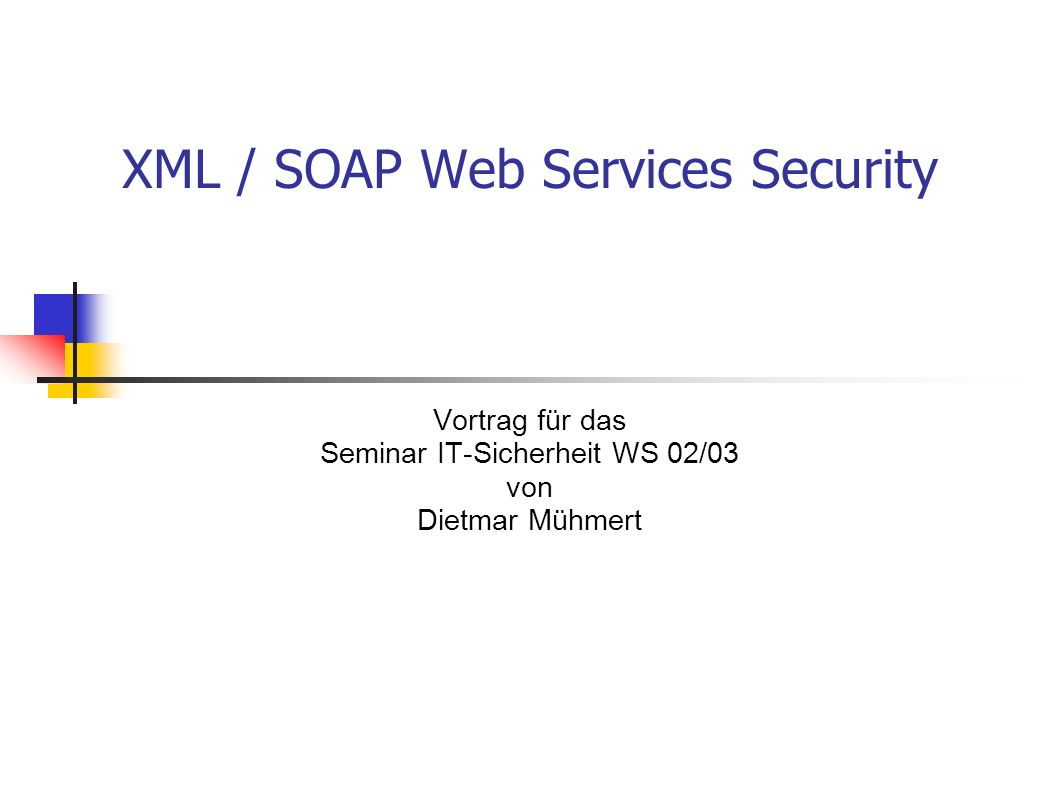 XML / SOAP Web Services Security Vortrag für das Seminar IT-Sicherheit WS 02/03 von Dietmar Mühmert