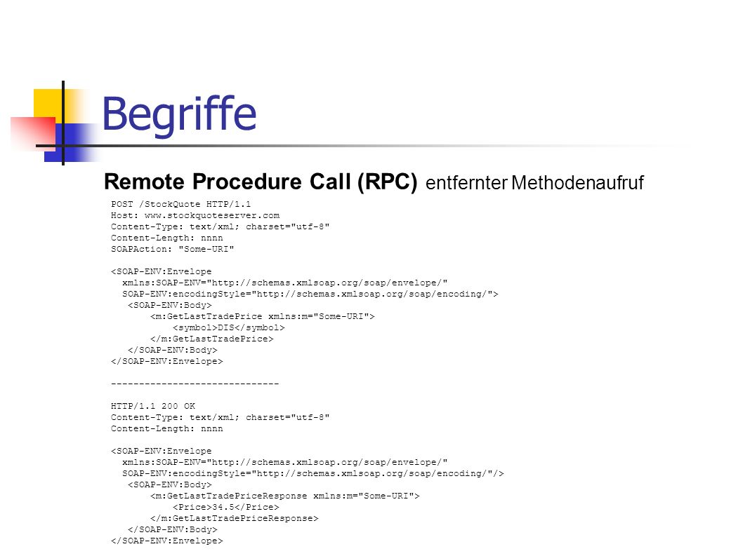 Begriffe Remote Procedure Call (RPC) entfernter Methodenaufruf POST /StockQuote HTTP/1.1 Host: www.stockquoteserver.com Content-Type: text/xml; charse