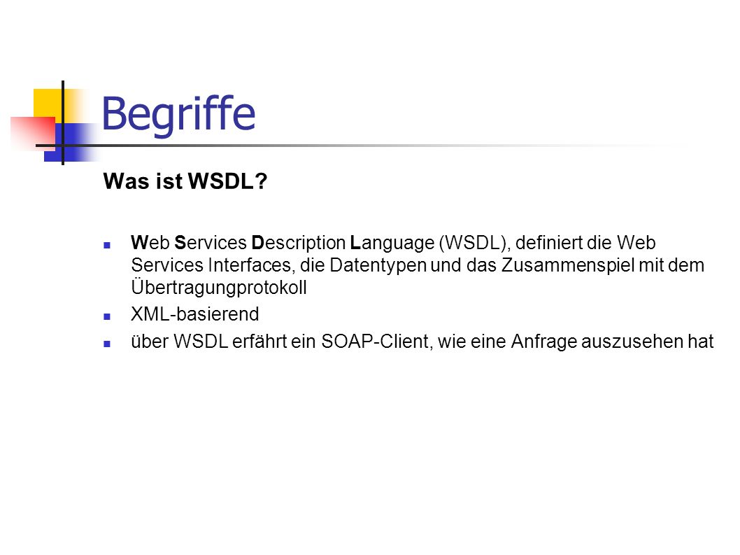 Begriffe Was ist WSDL? Web Services Description Language (WSDL), definiert die Web Services Interfaces, die Datentypen und das Zusammenspiel mit dem Ü