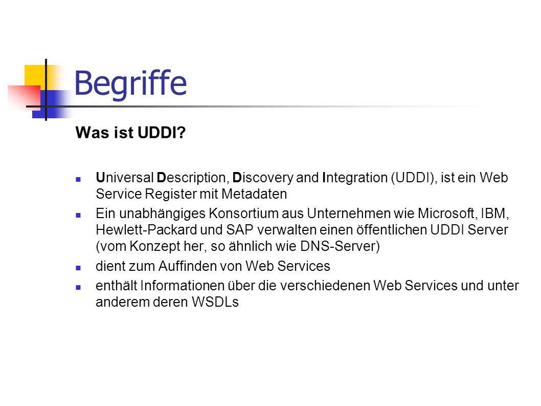 Begriffe Was ist UDDI? Universal Description, Discovery and Integration (UDDI), ist ein Web Service Register mit Metadaten Ein unabhängiges Konsortium