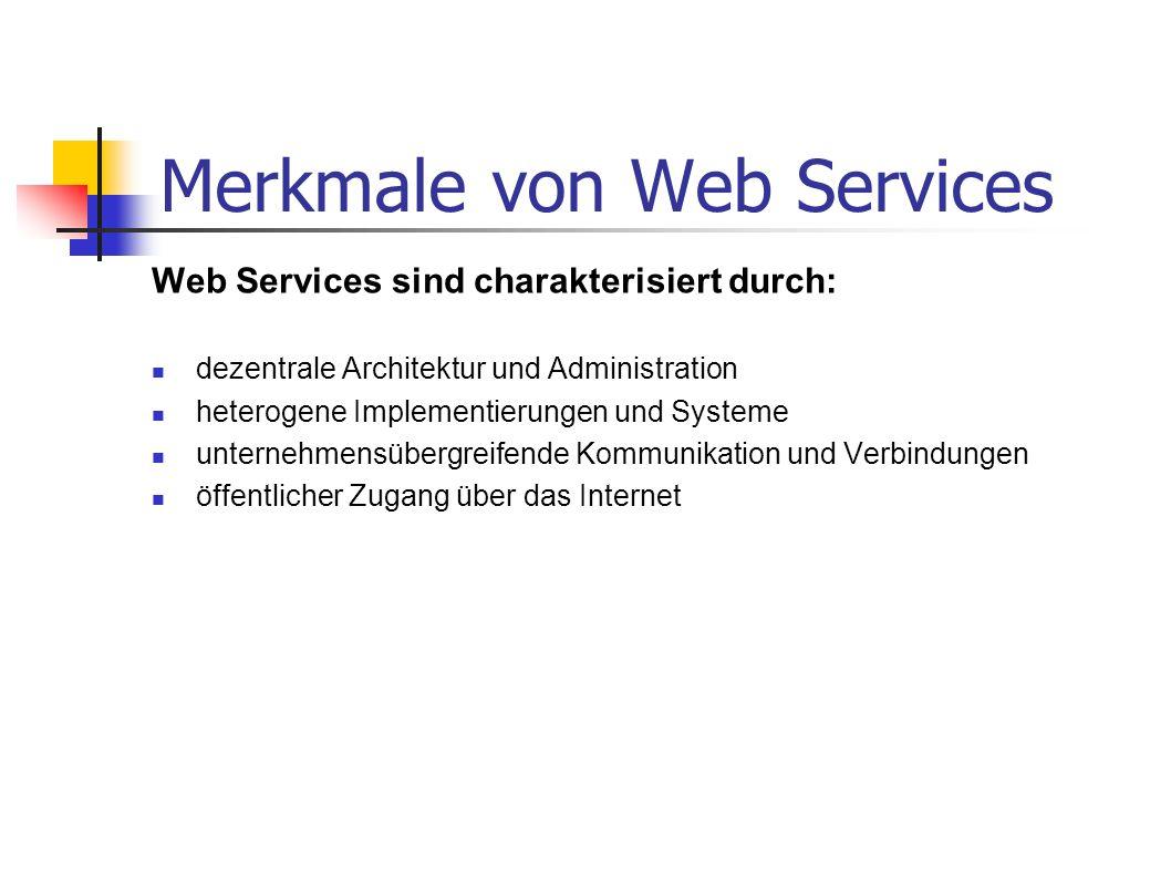 Merkmale von Web Services Web Services sind charakterisiert durch: dezentrale Architektur und Administration heterogene Implementierungen und Systeme