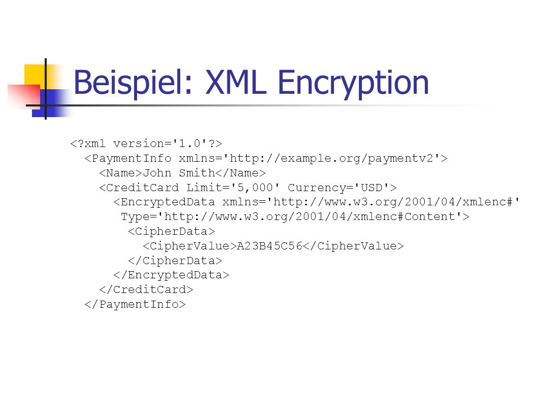 Beispiel: XML Encryption John Smith <EncryptedData xmlns='http://www.w3.org/2001/04/xmlenc#' Type='http://www.w3.org/2001/04/xmlenc#Content'> A23B45C5
