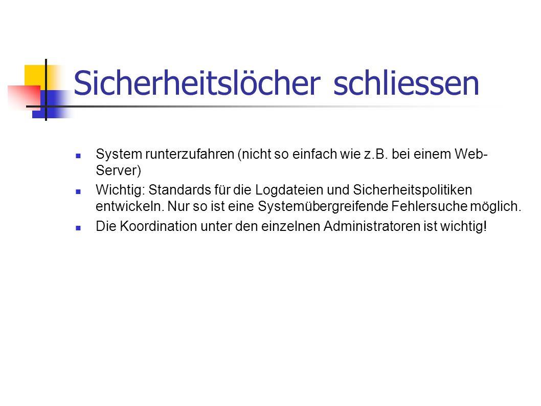 Sicherheitslöcher schliessen System runterzufahren (nicht so einfach wie z.B. bei einem Web- Server) Wichtig: Standards für die Logdateien und Sicherh