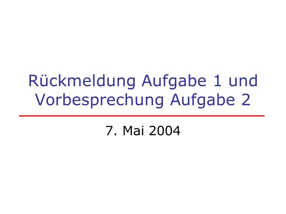 Rückmeldung Aufgabe 1 und Vorbesprechung Aufgabe 2 7. Mai 2004