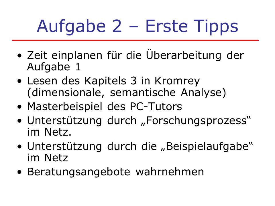 Aufgabe 2 – Erste Tipps Zeit einplanen für die Überarbeitung der Aufgabe 1 Lesen des Kapitels 3 in Kromrey (dimensionale, semantische Analyse) Masterbeispiel des PC-Tutors Unterstützung durch Forschungsprozess im Netz.