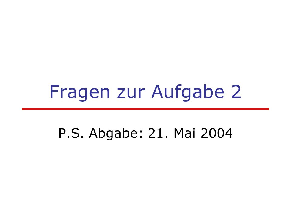 Fragen zur Aufgabe 2 P.S. Abgabe: 21. Mai 2004