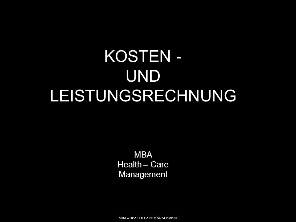 MBA – HEALTH CARE MANAGEMENT KOSTEN - UND LEISTUNGSRECHNUNG MBA Health – Care Management