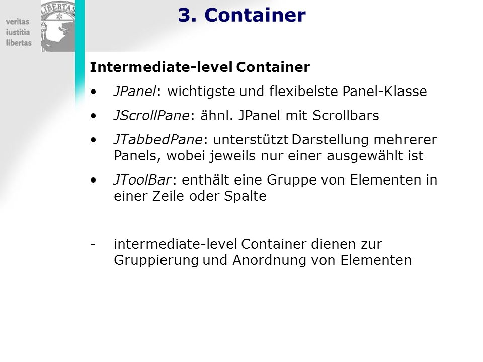 3. Container Intermediate-level Container JPanel: wichtigste und flexibelste Panel-Klasse JScrollPane: ähnl. JPanel mit Scrollbars JTabbedPane: unters