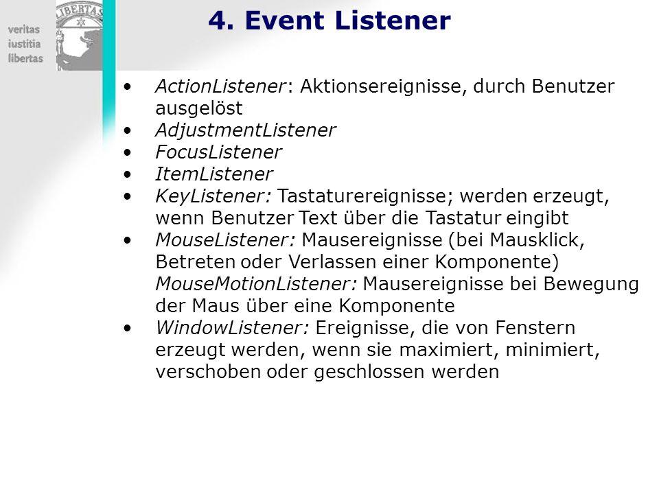 4. Event Listener ActionListener: Aktionsereignisse, durch Benutzer ausgelöst AdjustmentListener FocusListener ItemListener KeyListener: Tastaturereig