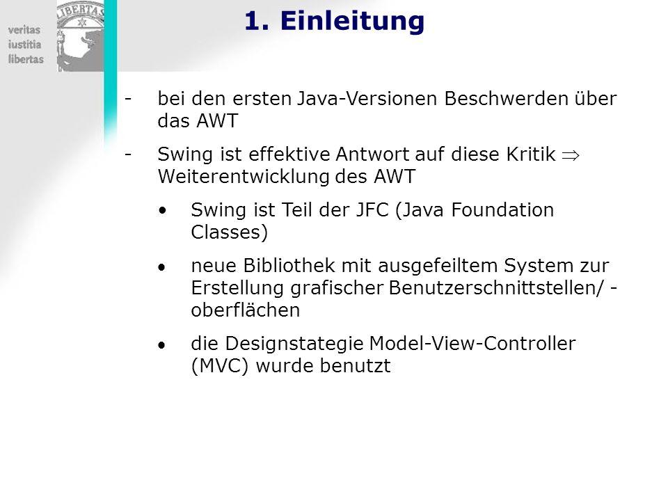 1. Einleitung -bei den ersten Java-Versionen Beschwerden über das AWT -Swing ist effektive Antwort auf diese Kritik Weiterentwicklung des AWT Swing is
