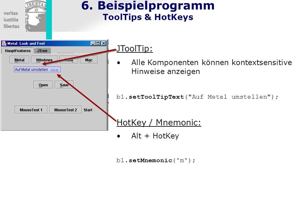 6. Beispielprogramm ToolTips & HotKeys JToolTip: Alle Komponenten können kontextsensitive Hinweise anzeigen b1.setToolTipText(