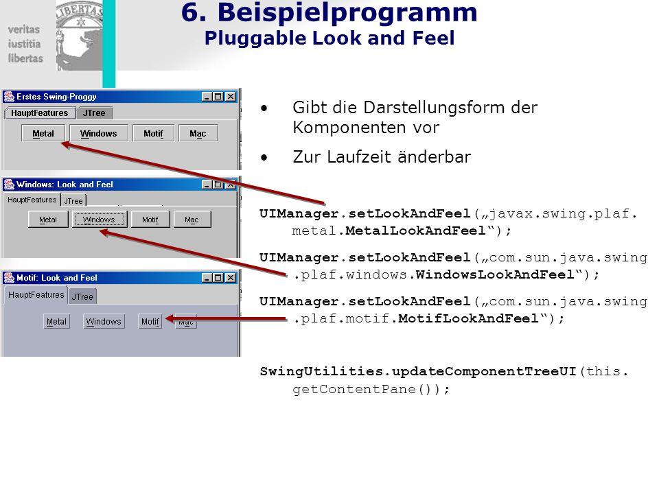 6. Beispielprogramm Pluggable Look and Feel Gibt die Darstellungsform der Komponenten vor Zur Laufzeit änderbar UIManager.setLookAndFeel(javax.swing.p