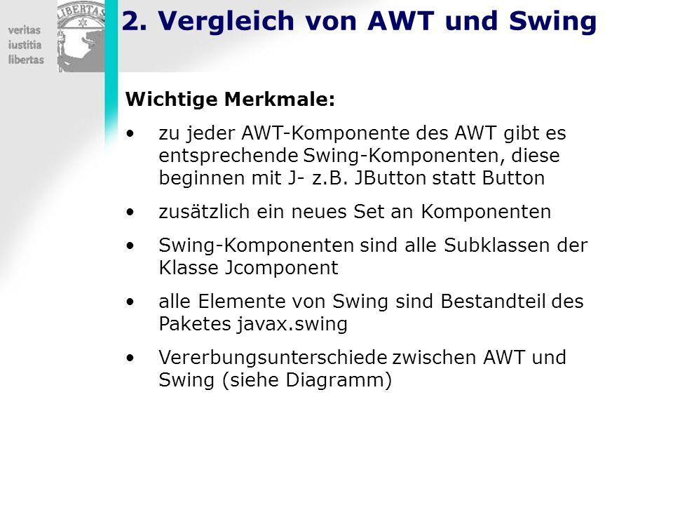 2. Vergleich von AWT und Swing Wichtige Merkmale: zu jeder AWT-Komponente des AWT gibt es entsprechende Swing-Komponenten, diese beginnen mit J- z.B.