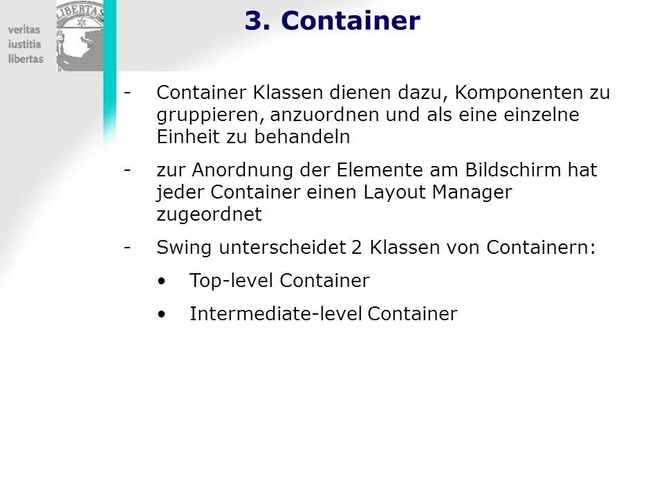 3. Container -Container Klassen dienen dazu, Komponenten zu gruppieren, anzuordnen und als eine einzelne Einheit zu behandeln -zur Anordnung der Eleme