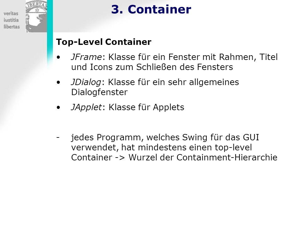 3. Container Top-Level Container JFrame: Klasse für ein Fenster mit Rahmen, Titel und Icons zum Schließen des Fensters JDialog: Klasse für ein sehr al