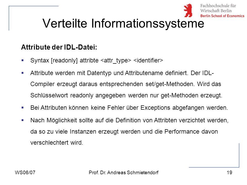 WS06/07Prof. Dr. Andreas Schmietendorf19 Verteilte Informationssysteme Attribute der IDL-Datei: Syntax [readonly] attribte Attribute werden mit Datent