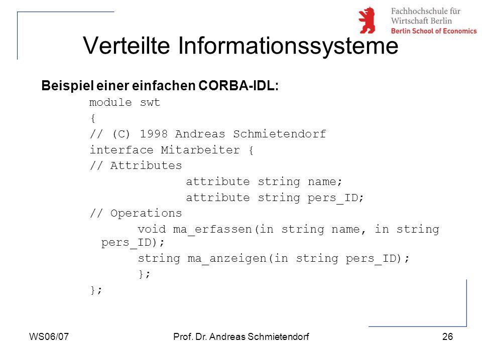 WS06/07Prof. Dr. Andreas Schmietendorf26 Verteilte Informationssysteme Beispiel einer einfachen CORBA-IDL: module swt { // (C) 1998 Andreas Schmietend