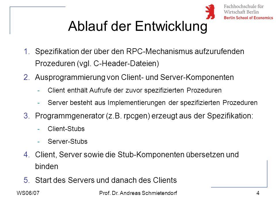 WS06/07Prof. Dr. Andreas Schmietendorf4 Ablauf der Entwicklung 1.Spezifikation der über den RPC-Mechanismus aufzurufenden Prozeduren (vgl. C-Header-Da