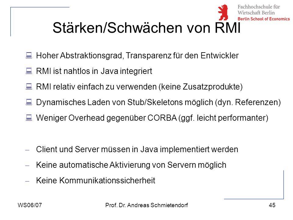 WS06/07Prof. Dr. Andreas Schmietendorf45 Stärken/Schwächen von RMI :Hoher Abstraktionsgrad, Transparenz für den Entwickler :RMI ist nahtlos in Java in