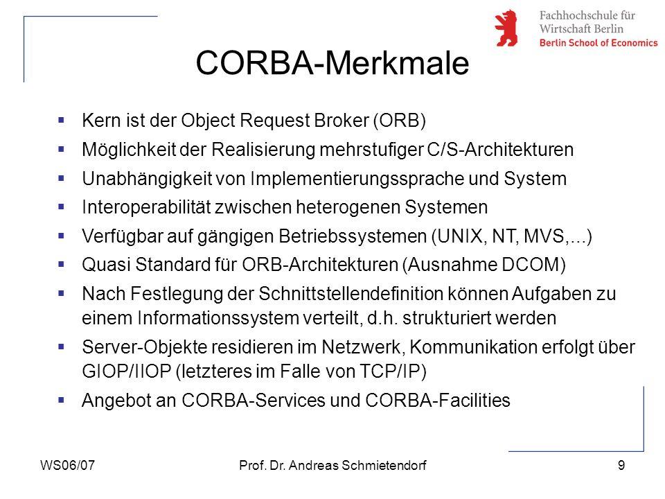 WS06/07Prof. Dr. Andreas Schmietendorf9 CORBA-Merkmale Kern ist der Object Request Broker (ORB) Möglichkeit der Realisierung mehrstufiger C/S-Architek
