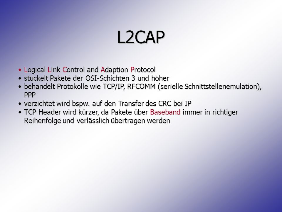 L2CAP Logical Link Control and Adaption ProtocolLogical Link Control and Adaption Protocol stückelt Pakete der OSI-Schichten 3 und höherstückelt Paket
