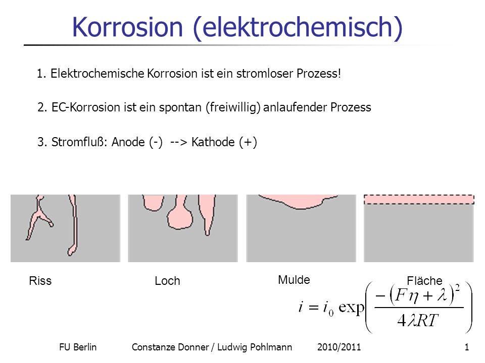 FU Berlin Constanze Donner / Ludwig Pohlmann 2010/201112 Prinzip der Spalt-Korrosion 4 Stadien der Spaltkorrosion nach Fontana und Greene (1967): 1.Startphase: schwache homogene Korrosion gleichermaßen innen und außen a)M -> M n+ + n e - b)O 2 + 2 H 2 O + 4e - -> 4 OH - 2.Der Sauerstoff im Spalt verarmt durch die kathodische Reaktion (Diffusionslimitierung!) 3.Cl - und OH - diffundieren in den Spalt, Metallchlorid bildet sich und hydrolysiert teilweise: MCl n + n H 2 O -> M(OH) n + nHCl; in Folge sinkt der pH-Wert 4.Die Metallauflösung im Spalt beschleunigt sich, außerhalb findet durch das entstehende pH-Gefälle nur noch die Sauerstoffreduktion statt Mars G.