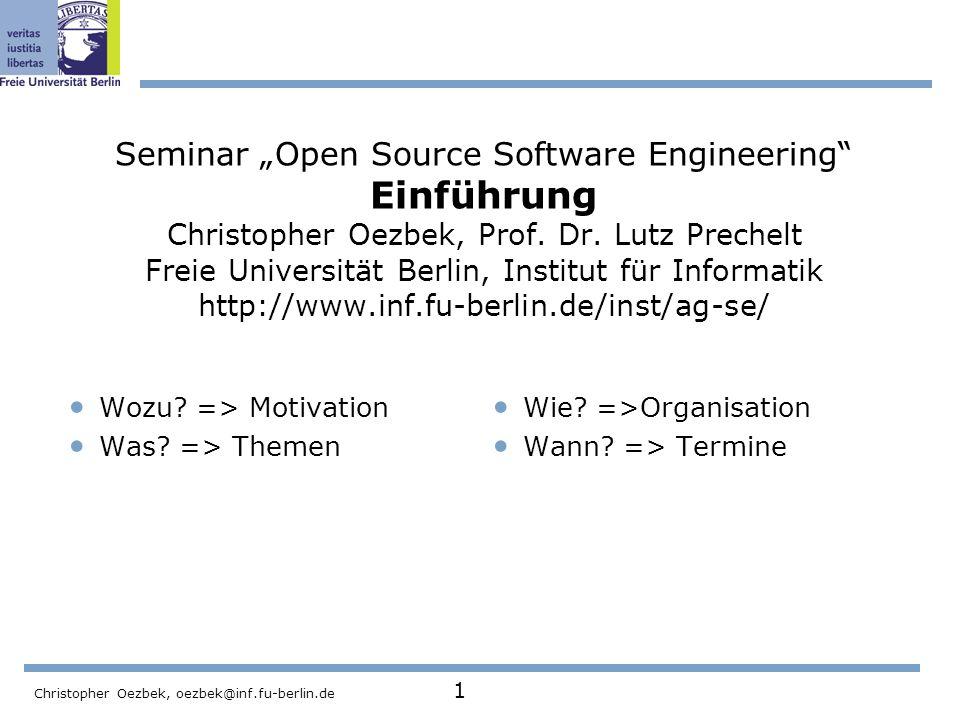 Christopher Oezbek, oezbek@inf.fu-berlin.de 1 Seminar Open Source Software Engineering Einführung Christopher Oezbek, Prof. Dr. Lutz Prechelt Freie Un