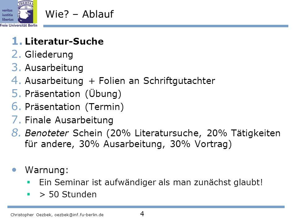Christopher Oezbek, oezbek@inf.fu-berlin.de 4 Wie? – Ablauf 1. Literatur-Suche 2. Gliederung 3. Ausarbeitung 4. Ausarbeitung + Folien an Schriftgutach