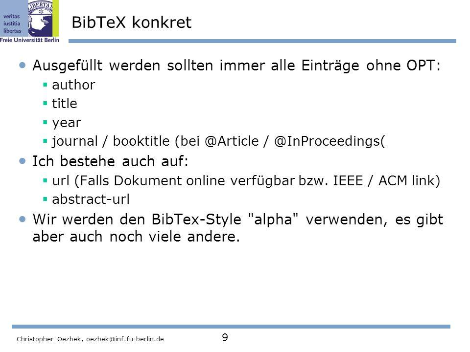 Christopher Oezbek, oezbek@inf.fu-berlin.de 9 BibTeX konkret Ausgefüllt werden sollten immer alle Einträge ohne OPT: author title year journal / bookt