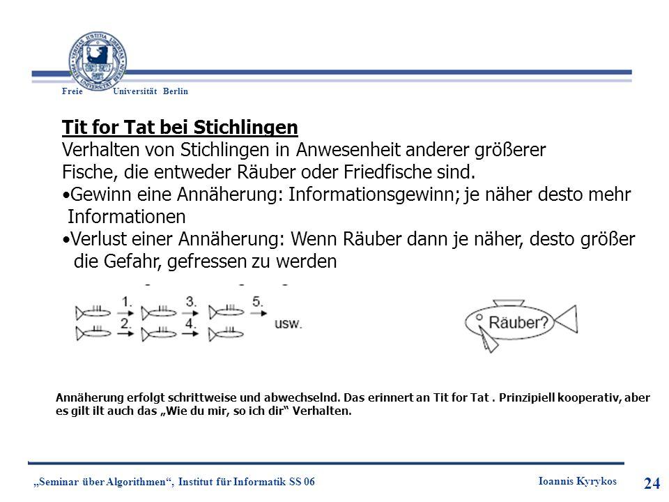 24 Freie UniversitätBerlin Ioannis Kyrykos Seminar über Algorithmen, Institut für Informatik SS 06 24 Tit for Tat bei Stichlingen Verhalten von Stichl