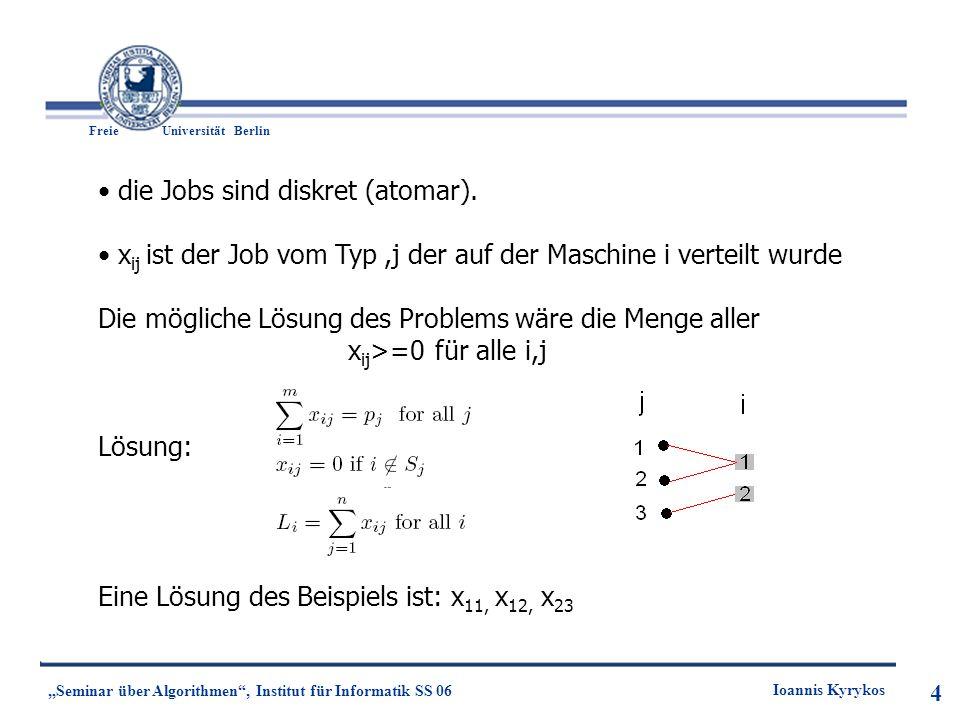 4 Freie UniversitätBerlin Ioannis Kyrykos Seminar über Algorithmen, Institut für Informatik SS 06 4 die Jobs sind diskret (atomar). x ij ist der Job v
