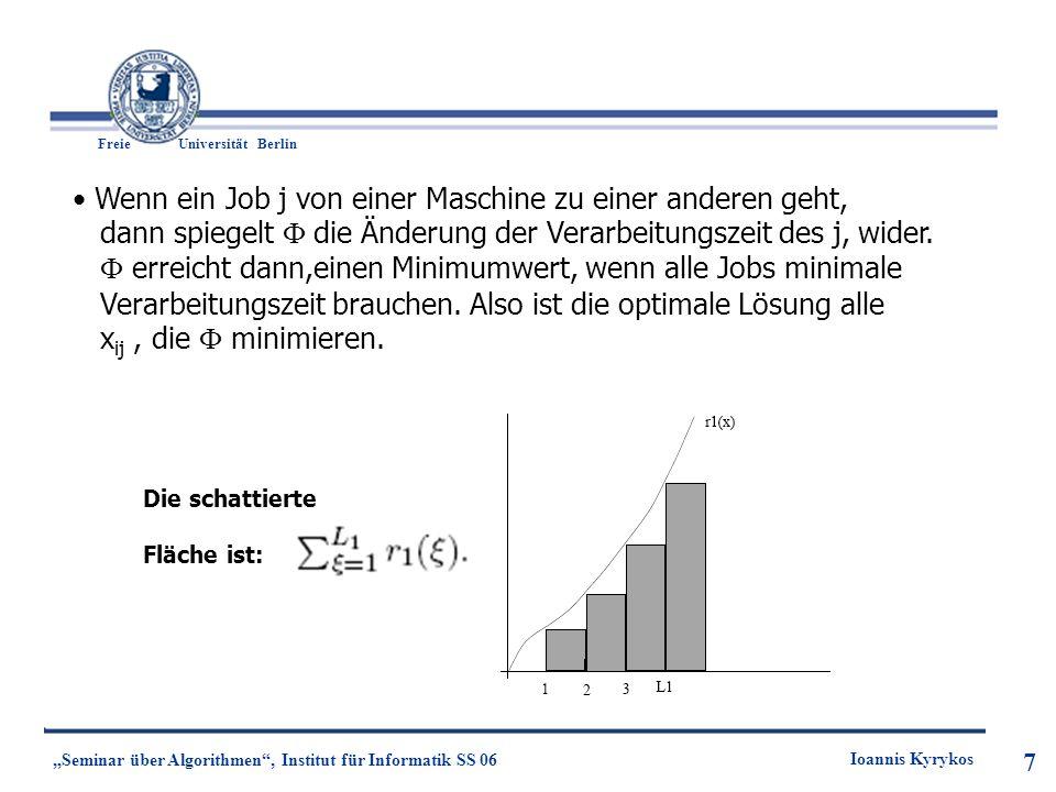 8 Freie UniversitätBerlin Ioannis Kyrykos Seminar über Algorithmen, Institut für Informatik SS 06 8 Theorem 1: Wenn eine Jobeinheit x ij von einer Maschine i zu einer Maschine k verschoben wird, dann ist die Reduzierung der Antwortzeit für den Job j gleich der Abfall der Funktion.