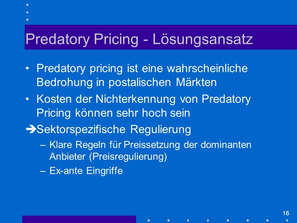 16 Predatory pricing ist eine wahrscheinliche Bedrohung in postalischen Märkten Kosten der Nichterkennung von Predatory Pricing können sehr hoch sein èSektorspezifische Regulierung –Klare Regeln für Preissetzung der dominanten Anbieter (Preisregulierung) –Ex-ante Eingriffe Predatory Pricing - Lösungsansatz
