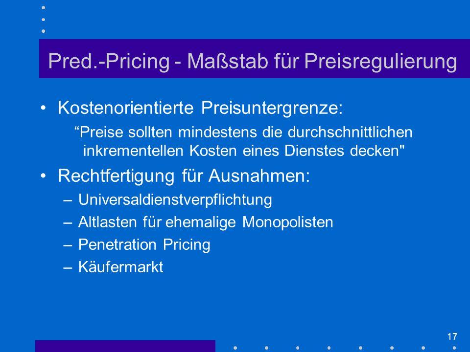 17 Kostenorientierte Preisuntergrenze: Preise sollten mindestens die durchschnittlichen inkrementellen Kosten eines Dienstes decken Rechtfertigung für Ausnahmen: –Universaldienstverpflichtung –Altlasten für ehemalige Monopolisten –Penetration Pricing –Käufermarkt Pred.-Pricing - Maßstab für Preisregulierung