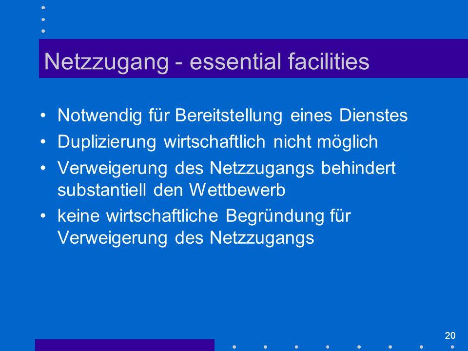 20 Notwendig für Bereitstellung eines Dienstes Duplizierung wirtschaftlich nicht möglich Verweigerung des Netzzugangs behindert substantiell den Wettbewerb keine wirtschaftliche Begründung für Verweigerung des Netzzugangs Netzzugang - essential facilities
