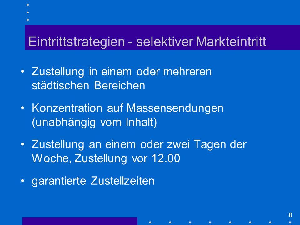 8 Zustellung in einem oder mehreren städtischen Bereichen Konzentration auf Massensendungen (unabhängig vom Inhalt) Zustellung an einem oder zwei Tagen der Woche, Zustellung vor 12.00 garantierte Zustellzeiten Eintrittstrategien - selektiver Markteintritt