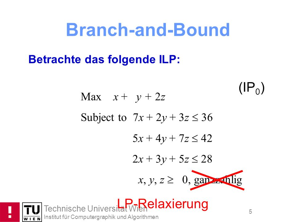 Technische Universität Wien Institut für Computergraphik und Algorithmen 5 Branch-and-Bound Betrachte das folgende ILP: Max x + y + 2z Subject to 7x +
