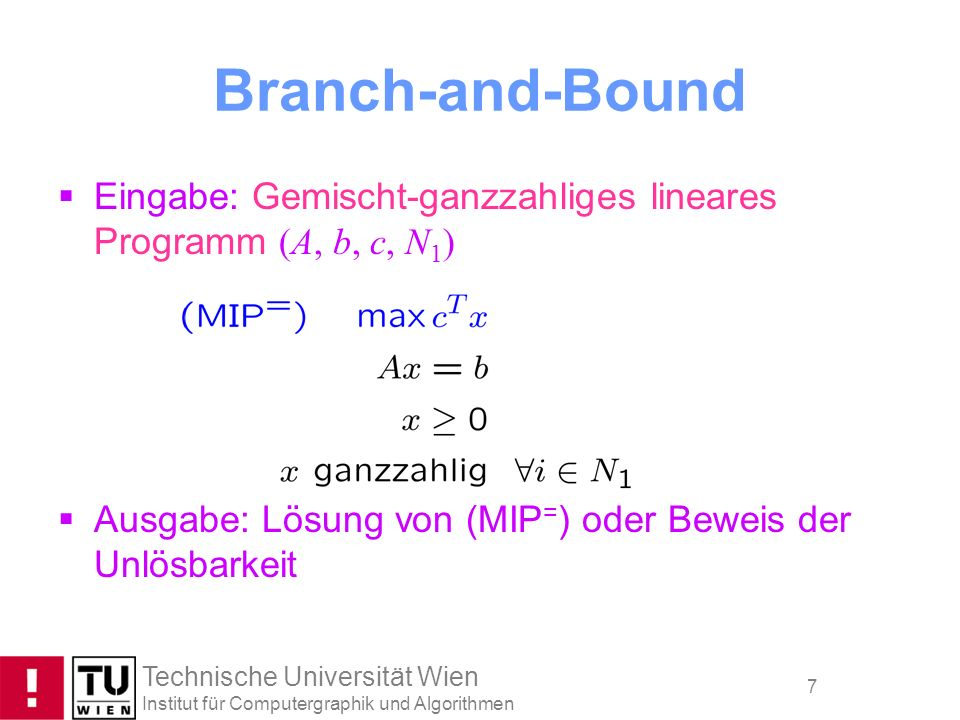 Technische Universität Wien Institut für Computergraphik und Algorithmen 7 Branch-and-Bound Eingabe: Gemischt-ganzzahliges lineares Programm (A, b, c,