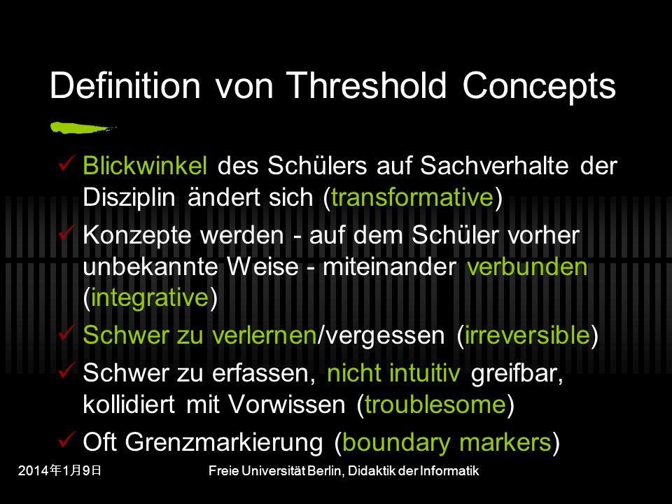 201419 201419 201419 Freie Universität Berlin, Didaktik der Informatik Definition von Threshold Concepts Blickwinkel des Schülers auf Sachverhalte der Disziplin ändert sich (transformative) Konzepte werden - auf dem Schüler vorher unbekannte Weise - miteinander verbunden (integrative) Schwer zu verlernen/vergessen (irreversible) Schwer zu erfassen, nicht intuitiv greifbar, kollidiert mit Vorwissen (troublesome) Oft Grenzmarkierung (boundary markers)