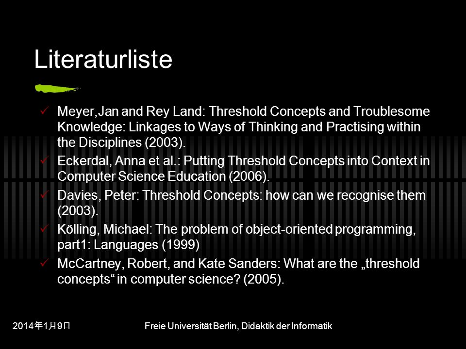 201419 201419 201419 Freie Universität Berlin, Didaktik der Informatik Literaturliste Meyer,Jan and Rey Land: Threshold Concepts and Troublesome Knowledge: Linkages to Ways of Thinking and Practising within the Disciplines (2003).