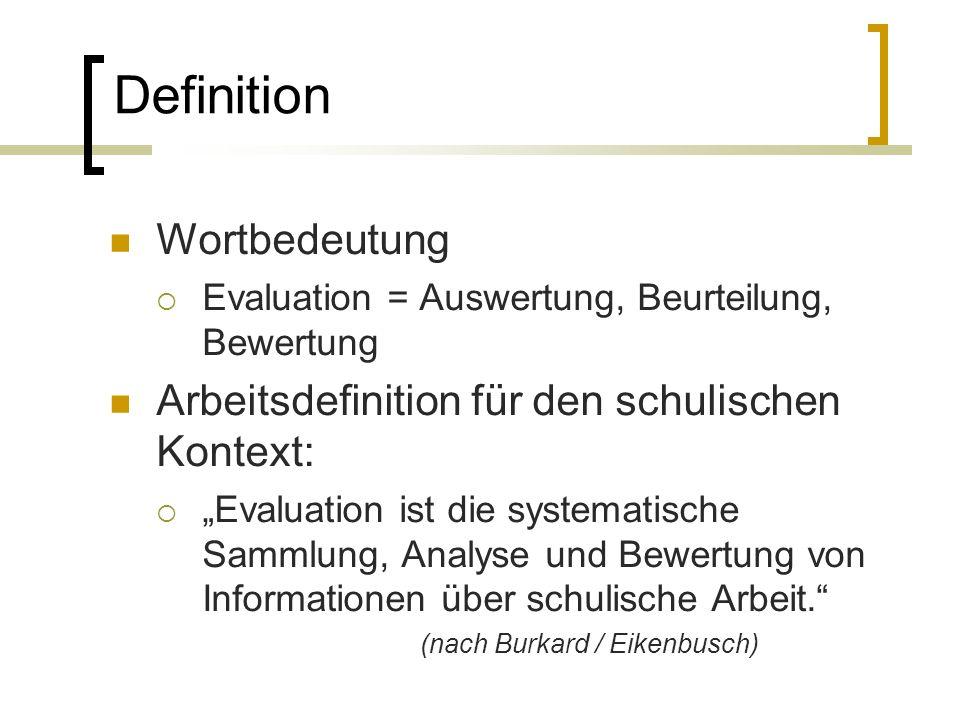 Wortbedeutung Evaluation = Auswertung, Beurteilung, Bewertung Arbeitsdefinition für den schulischen Kontext: Evaluation ist die systematische Sammlung, Analyse und Bewertung von Informationen über schulische Arbeit.