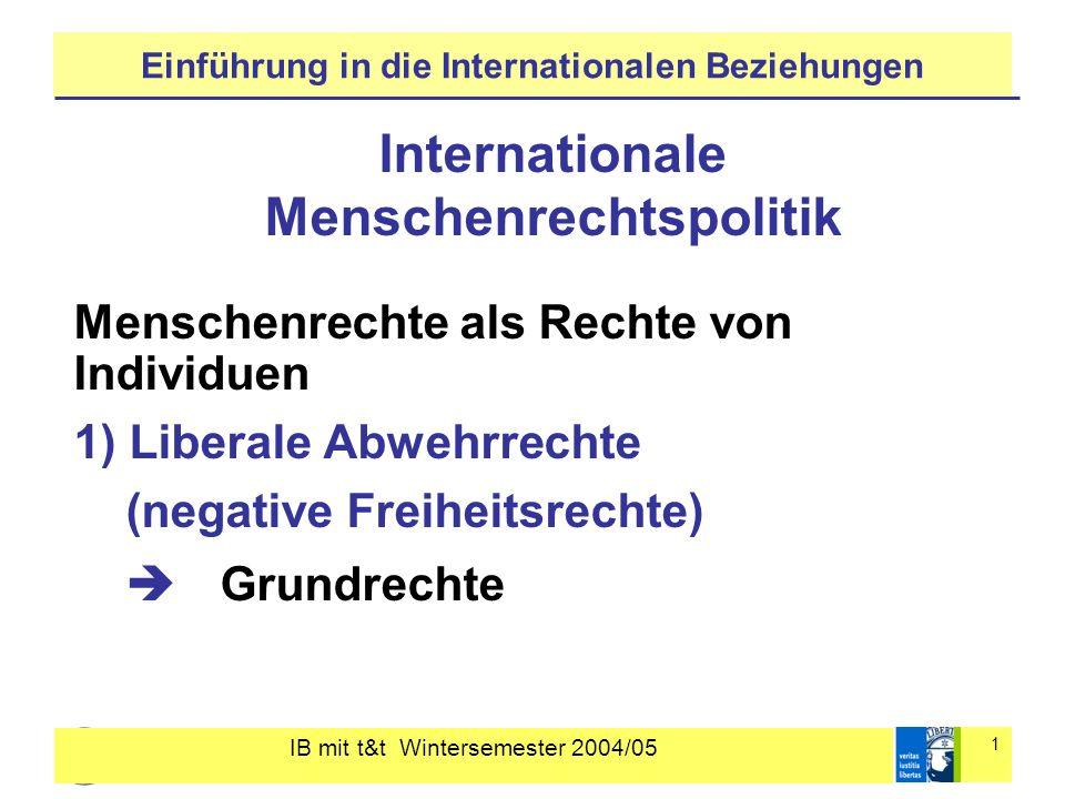 IB mit t&t Wintersemester 2004/05 2 Einführung in die Internationalen Beziehungen 2) Politische Teilhaberechte (positive Freiheitsrechte I) Bürgerrechte 3) Soziale und ökonomische Teilhaberechte (positive Freiheitsrechte II) Subsistenzrechte