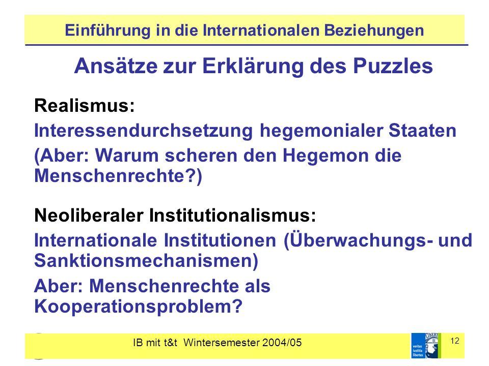 IB mit t&t Wintersemester 2004/05 12 Einführung in die Internationalen Beziehungen Ansätze zur Erklärung des Puzzles Realismus: Interessendurchsetzung