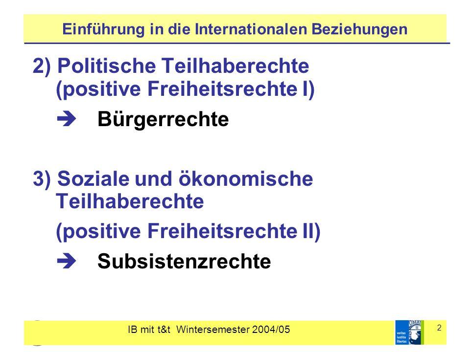 IB mit t&t Wintersemester 2004/05 13 Einführung in die Internationalen Beziehungen Rationalistischer Liberalismus: Modernisierungseffekt: Wirtschaftswachstum Demokratisierung Konstruktivistischer Liberalismus: Transnationale Netzwerke und Bumerang- Effekt